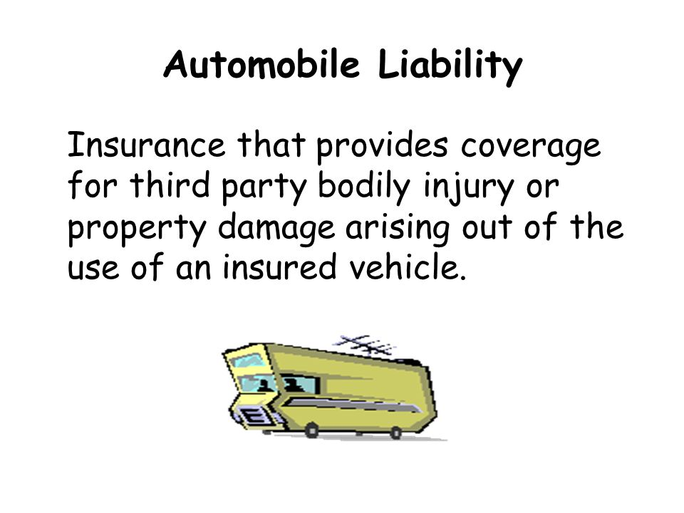 Automobile Liability Insurance that provides coverage for third party bodily injury or property damage arising out of the use of an insured vehicle.