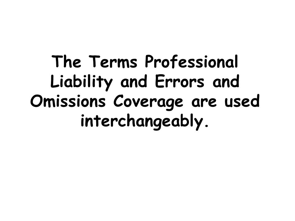The Terms Professional Liability and Errors and Omissions Coverage are used interchangeably.