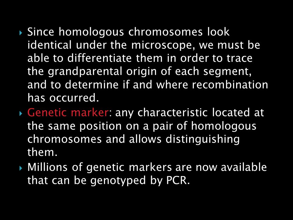 Since homologous chromosomes look identical under the microscope, we must be able to differentiate them in order to trace the grandparental origin of each segment, and to determine if and where recombination has occurred.
