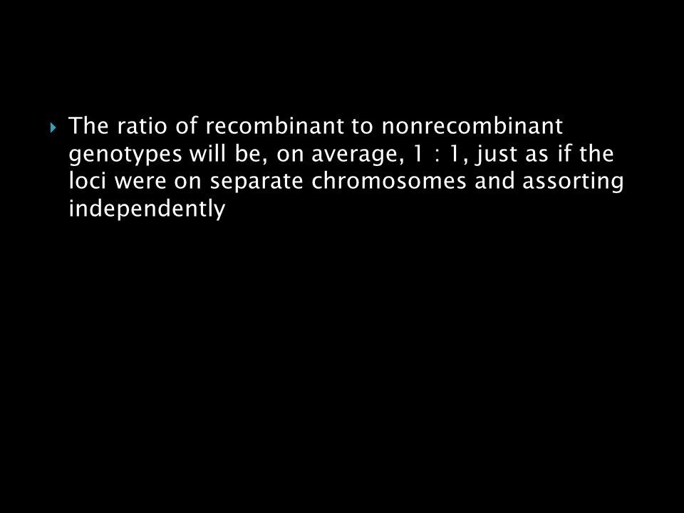 The ratio of recombinant to nonrecombinant genotypes will be, on average, 1 : 1, just as if the loci were on separate chromosomes and assorting independently