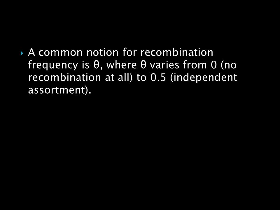 A common notion for recombination frequency is θ, where θ varies from 0 (no recombination at all) to 0.5 (independent assortment).