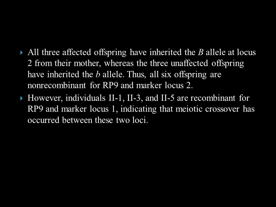 All three affected offspring have inherited the B allele at locus 2 from their mother, whereas the three unaffected offspring have inherited the b allele. Thus, all six offspring are nonrecombinant for RP9 and marker locus 2.