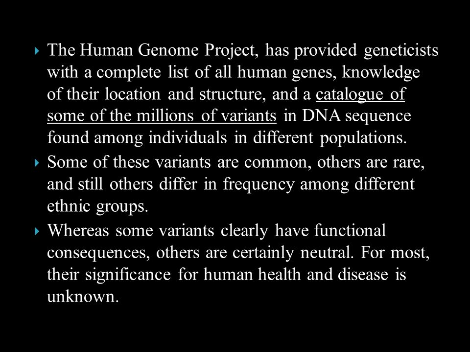 The Human Genome Project, has provided geneticists with a complete list of all human genes, knowledge of their location and structure, and a catalogue of some of the millions of variants in DNA sequence found among individuals in different populations.