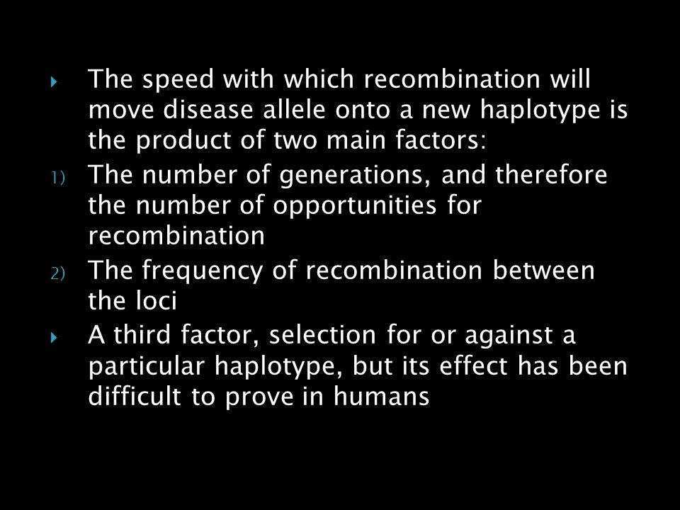 The speed with which recombination will move disease allele onto a new haplotype is the product of two main factors: