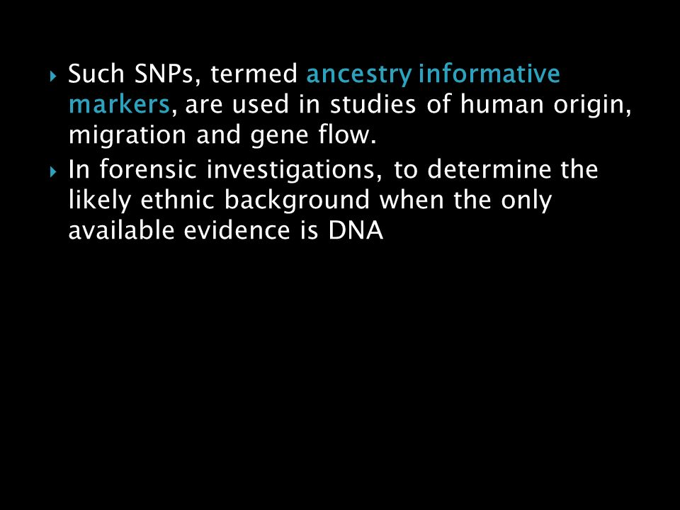 Such SNPs, termed ancestry informative markers, are used in studies of human origin, migration and gene flow.