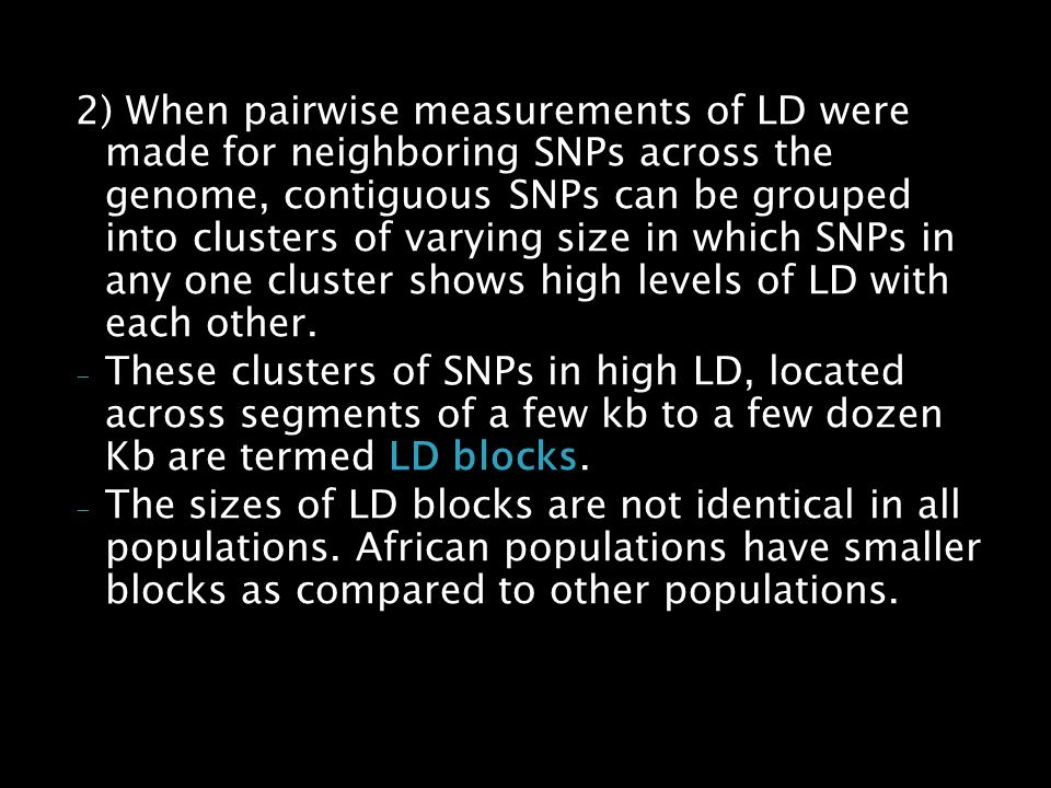 2) When pairwise measurements of LD were made for neighboring SNPs across the genome, contiguous SNPs can be grouped into clusters of varying size in which SNPs in any one cluster shows high levels of LD with each other.
