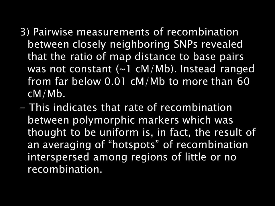 3) Pairwise measurements of recombination between closely neighboring SNPs revealed that the ratio of map distance to base pairs was not constant (~1 cM/Mb). Instead ranged from far below 0.01 cM/Mb to more than 60 cM/Mb.