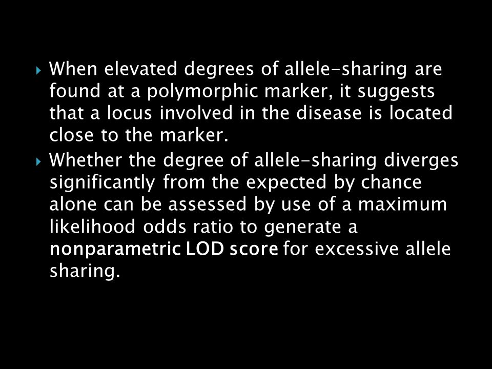 When elevated degrees of allele-sharing are found at a polymorphic marker, it suggests that a locus involved in the disease is located close to the marker.