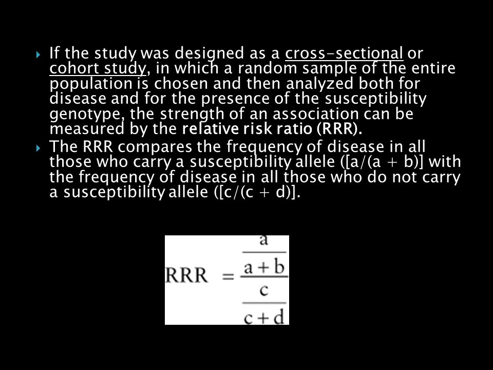 If the study was designed as a cross-sectional or cohort study, in which a random sample of the entire population is chosen and then analyzed both for disease and for the presence of the susceptibility genotype, the strength of an association can be measured by the relative risk ratio (RRR).