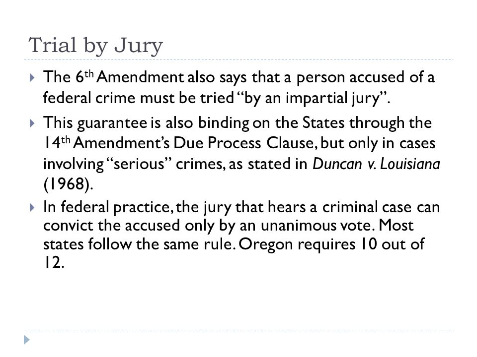 Trial by Jury The 6th Amendment also says that a person accused of a federal crime must be tried by an impartial jury .