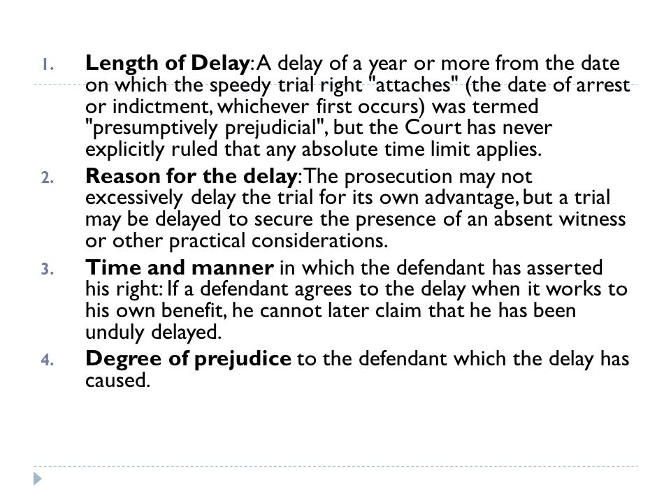Length of Delay: A delay of a year or more from the date on which the speedy trial right attaches (the date of arrest or indictment, whichever first occurs) was termed presumptively prejudicial , but the Court has never explicitly ruled that any absolute time limit applies.