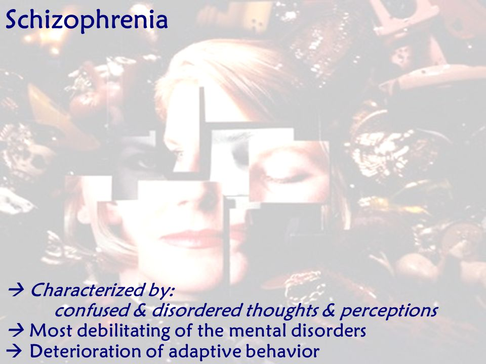 Schizophrenia  Characterized by: confused & disordered thoughts & perceptions.  Most debilitating of the mental disorders.
