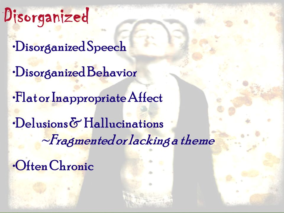 Disorganized Disorganized Speech Disorganized Behavior