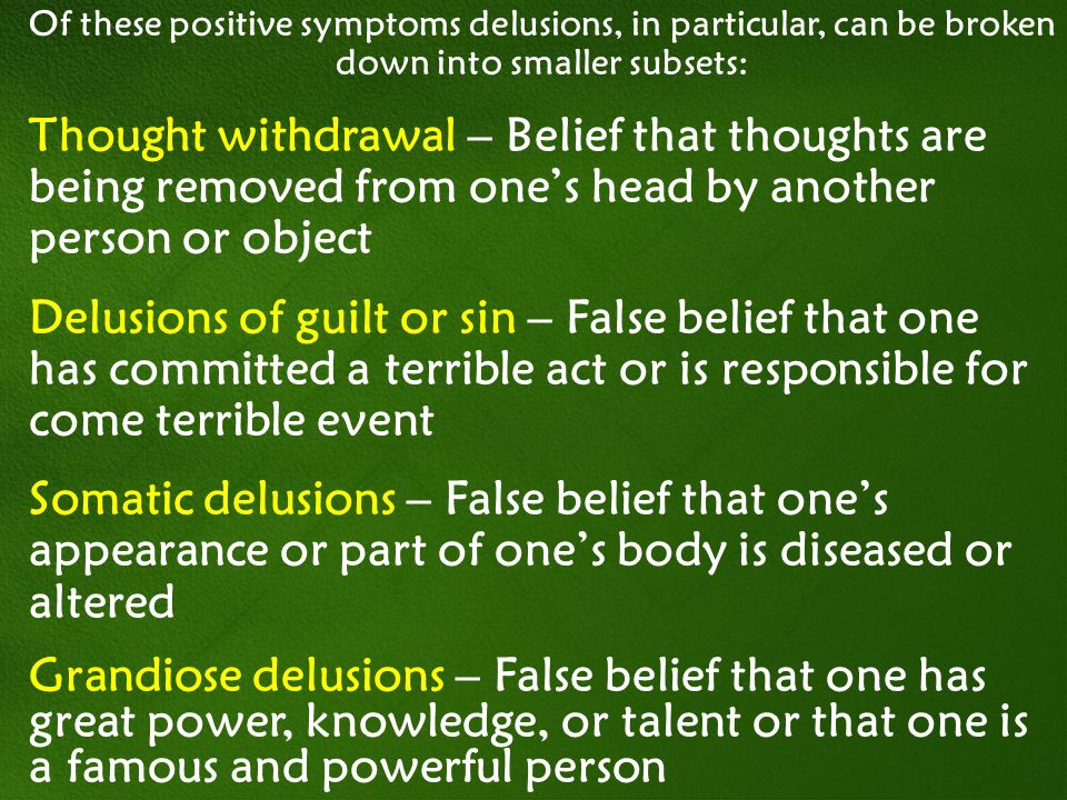 Of these positive symptoms delusions, in particular, can be broken down into smaller subsets: