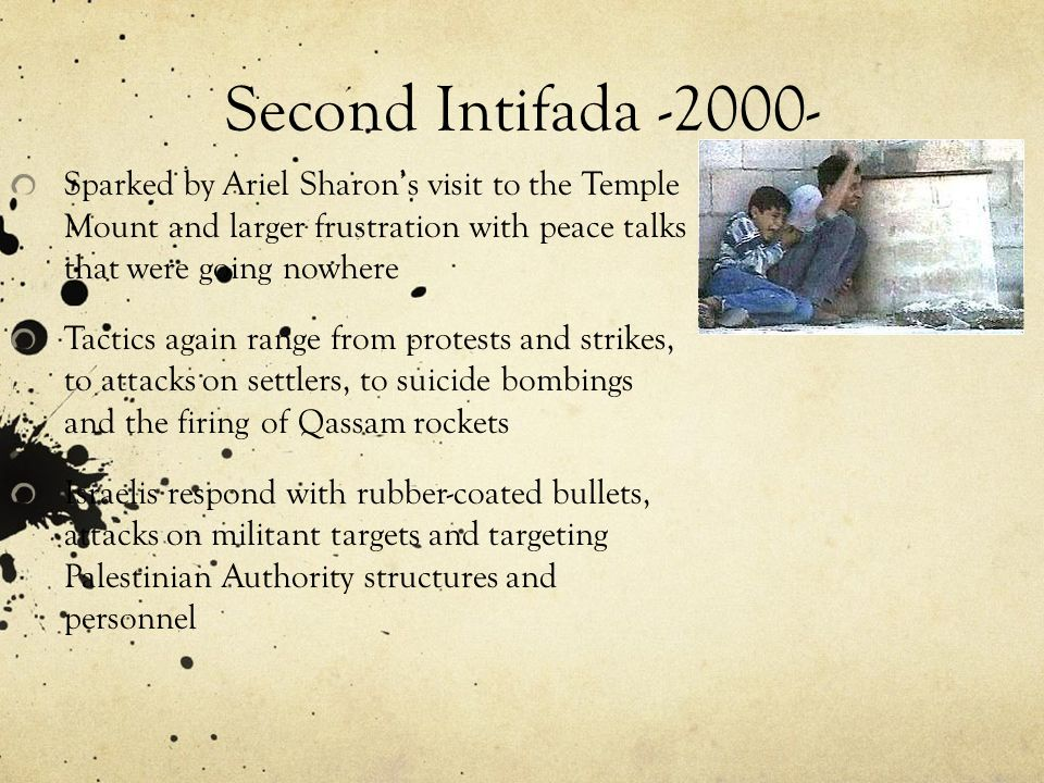 Second Intifada -2000- Sparked by Ariel Sharon's visit to the Temple Mount and larger frustration with peace talks that were going nowhere.