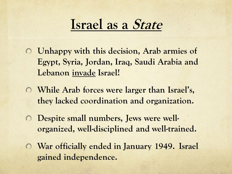 Israel as a State Unhappy with this decision, Arab armies of Egypt, Syria, Jordan, Iraq, Saudi Arabia and Lebanon invade Israel!