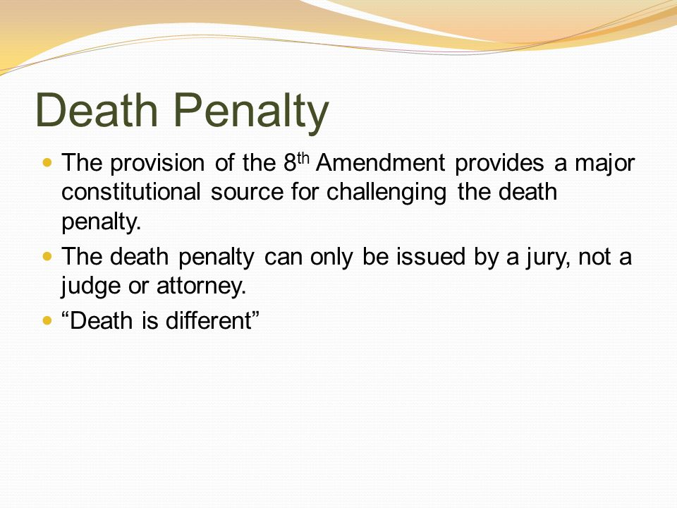 Death Penalty The provision of the 8th Amendment provides a major constitutional source for challenging the death penalty.