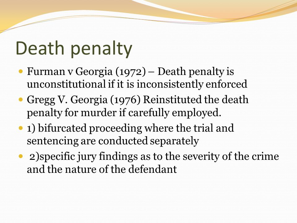 Death penalty Furman v Georgia (1972) – Death penalty is unconstitutional if it is inconsistently enforced.