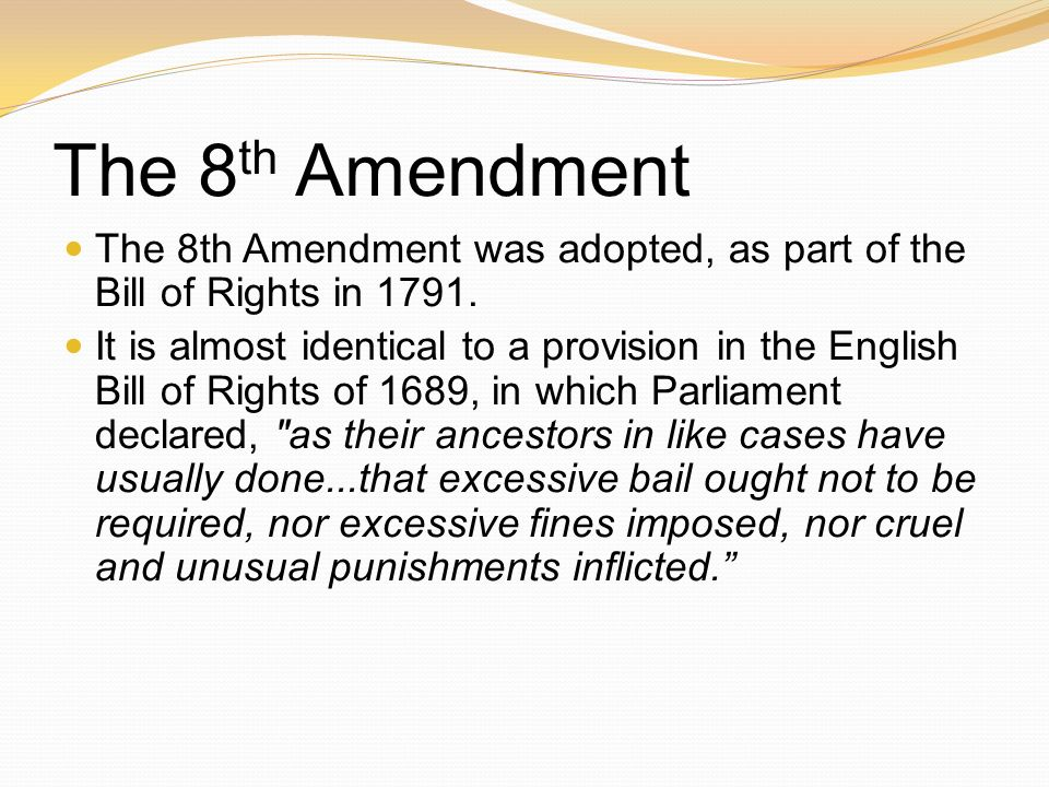 The 8th Amendment The 8th Amendment was adopted, as part of the Bill of Rights in 1791.