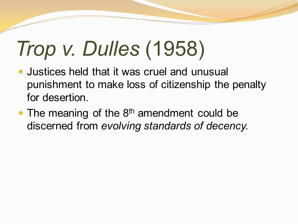 Trop v. Dulles (1958) Justices held that it was cruel and unusual punishment to make loss of citizenship the penalty for desertion.