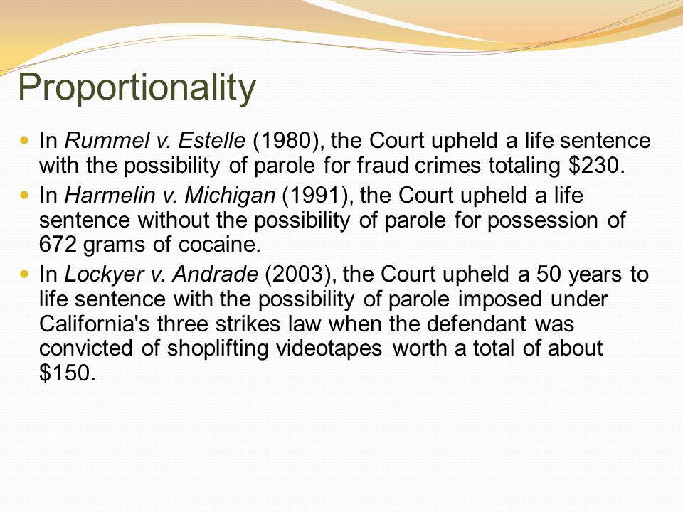 Proportionality In Rummel v. Estelle (1980), the Court upheld a life sentence with the possibility of parole for fraud crimes totaling $230.