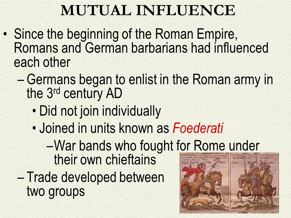 MUTUAL INFLUENCE Since the beginning of the Roman Empire, Romans and German barbarians had influenced each other.