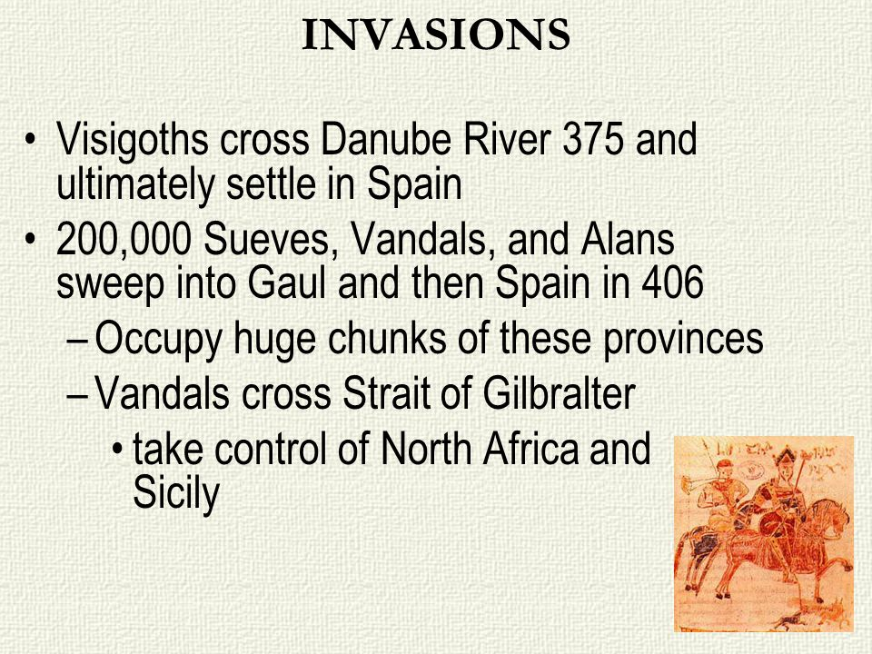 INVASIONS Visigoths cross Danube River 375 and ultimately settle in Spain. 200,000 Sueves, Vandals, and Alans sweep into Gaul and then Spain in 406.