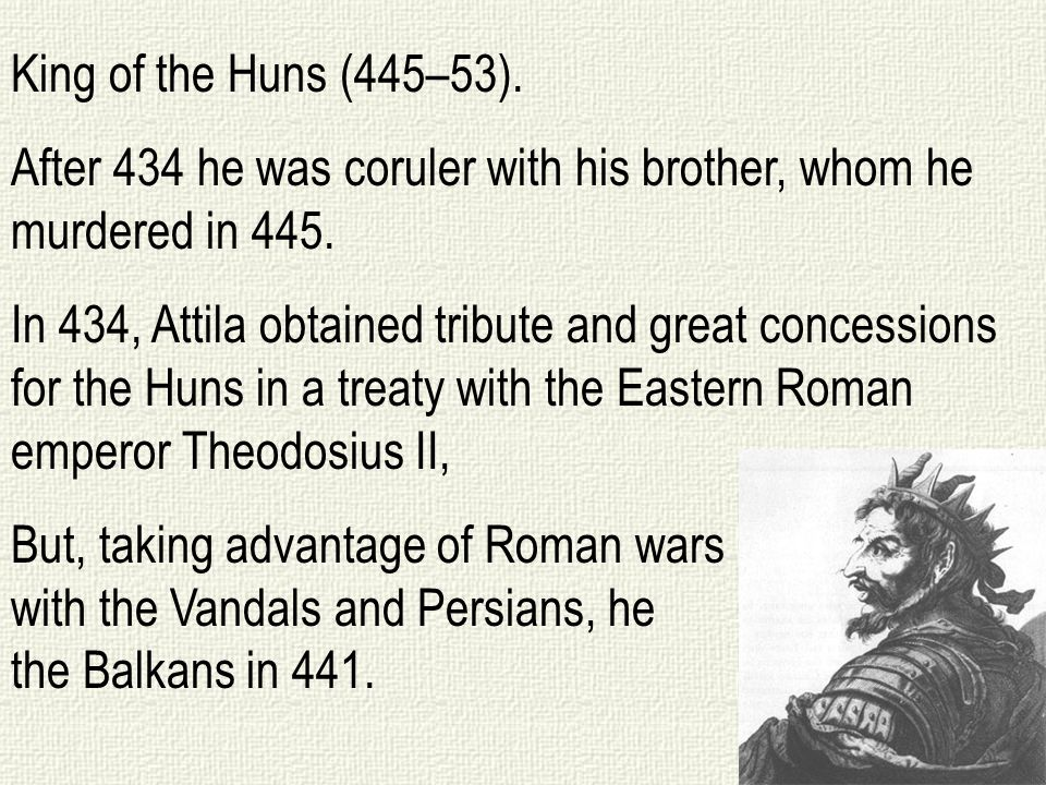 King of the Huns (445–53).After 434 he was coruler with his brother, whom he murdered in 445.
