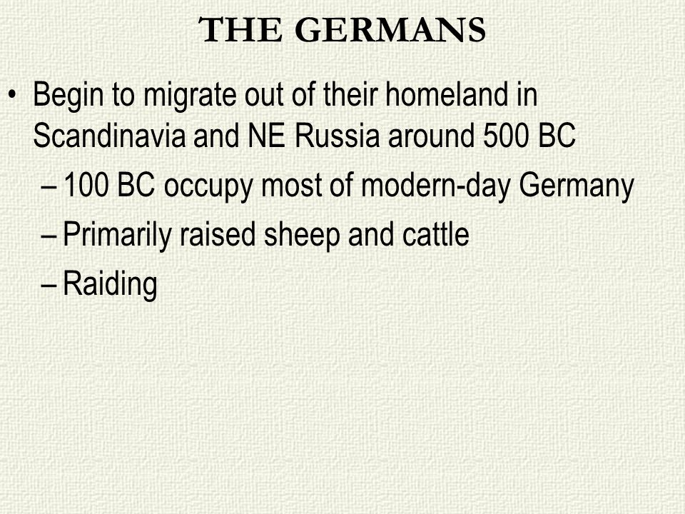 THE GERMANSBegin to migrate out of their homeland in Scandinavia and NE Russia around 500 BC. 100 BC occupy most of modern-day Germany.