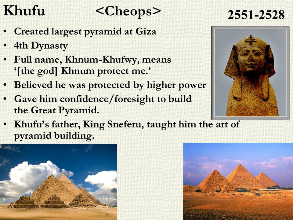 Khufu <Cheops> 2551-2528 Created largest pyramid at Giza