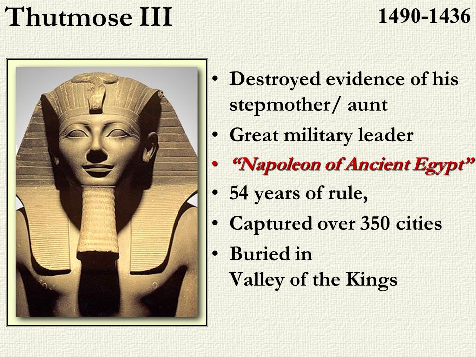 Thutmose III 1490-1436 Destroyed evidence of his stepmother/ aunt