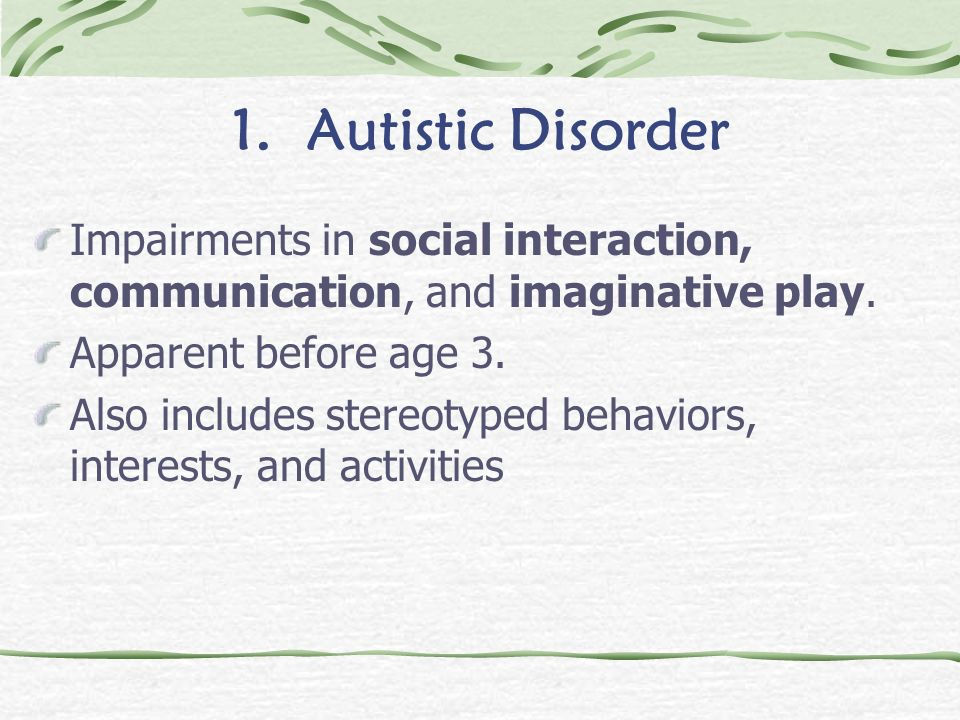 1. Autistic Disorder Impairments in social interaction, communication, and imaginative play. Apparent before age 3.