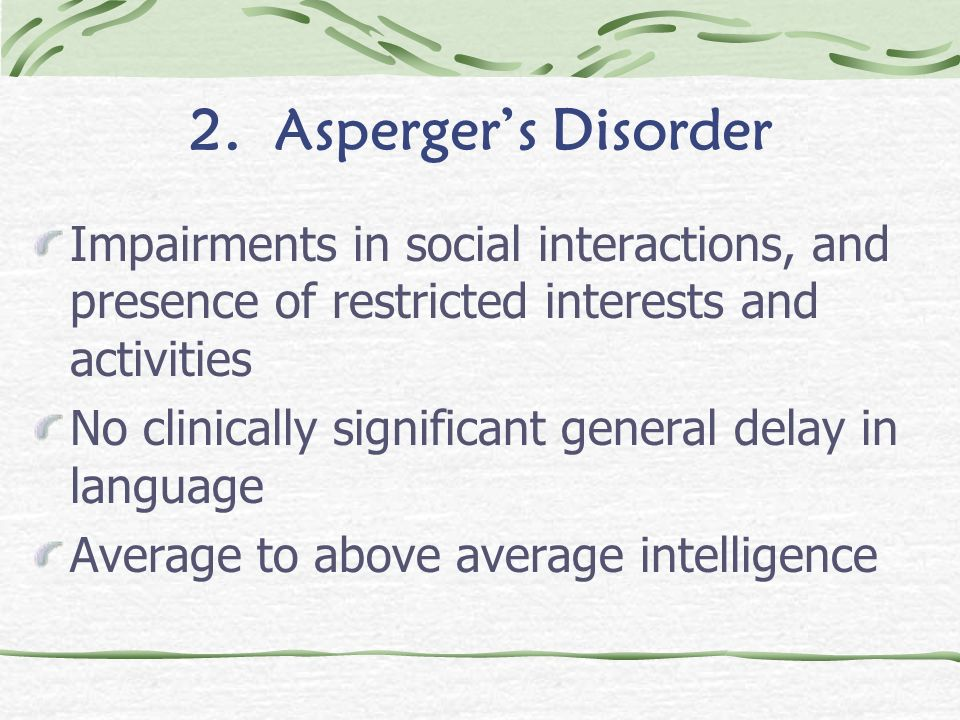2. Asperger's DisorderImpairments in social interactions, and presence of restricted interests and activities.