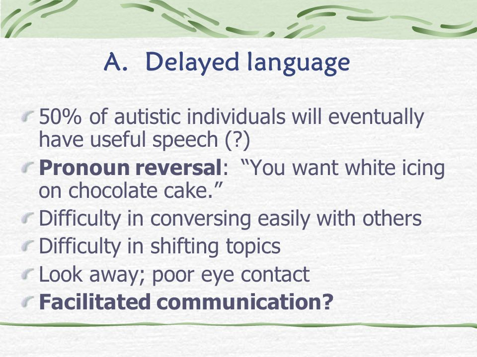 A. Delayed language 50% of autistic individuals will eventually have useful speech ( ) Pronoun reversal: You want white icing on chocolate cake.