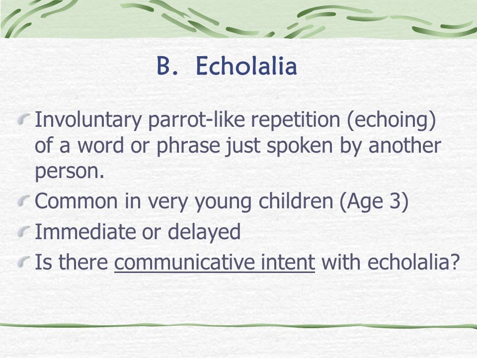 B. EcholaliaInvoluntary parrot-like repetition (echoing) of a word or phrase just spoken by another person.