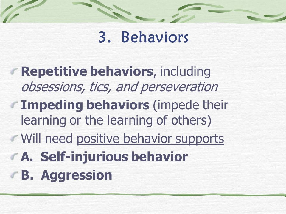 3. Behaviors Repetitive behaviors, including obsessions, tics, and perseveration.