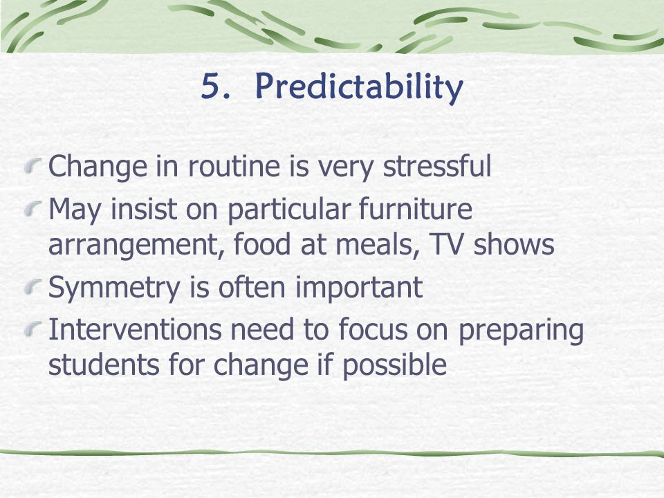 5. Predictability Change in routine is very stressful