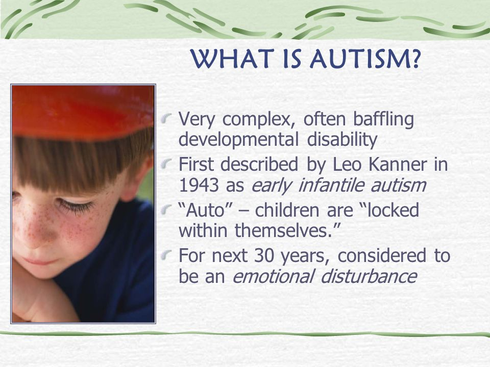 WHAT IS AUTISM Very complex, often baffling developmental disability