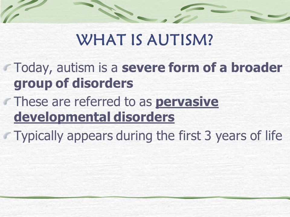 WHAT IS AUTISM Today, autism is a severe form of a broader group of disorders. These are referred to as pervasive developmental disorders.