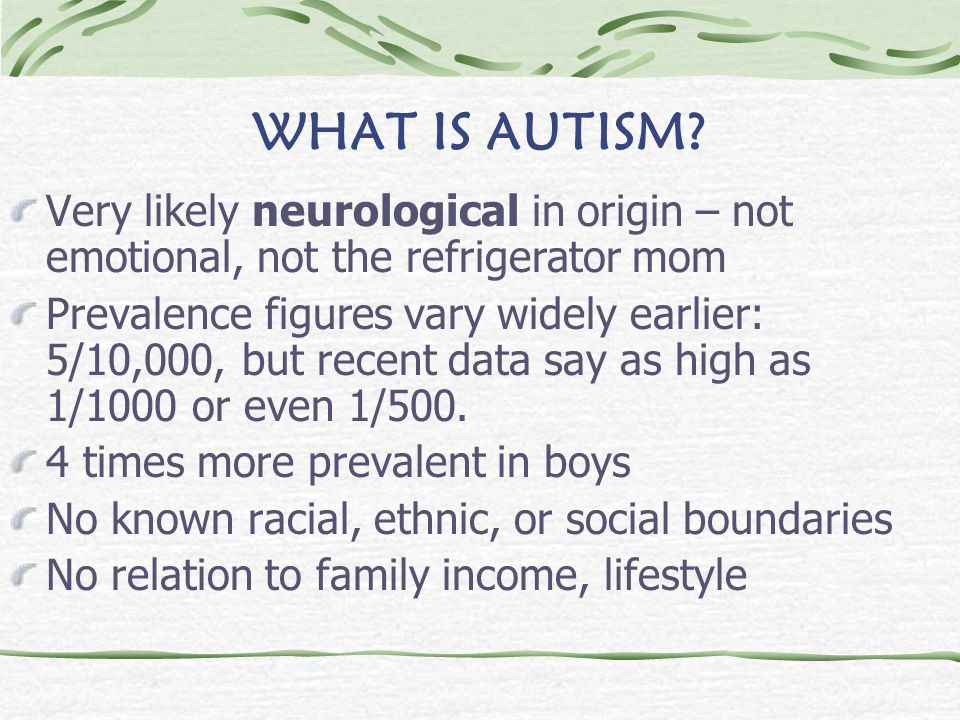 WHAT IS AUTISM Very likely neurological in origin – not emotional, not the refrigerator mom.