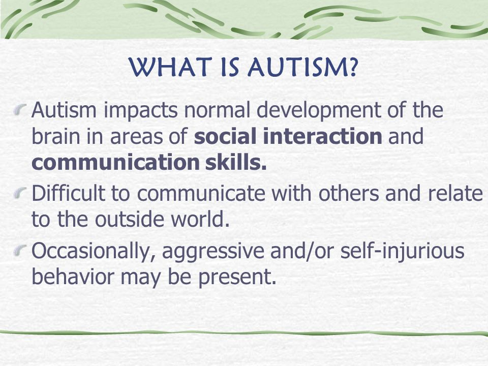 WHAT IS AUTISM Autism impacts normal development of the brain in areas of social interaction and communication skills.