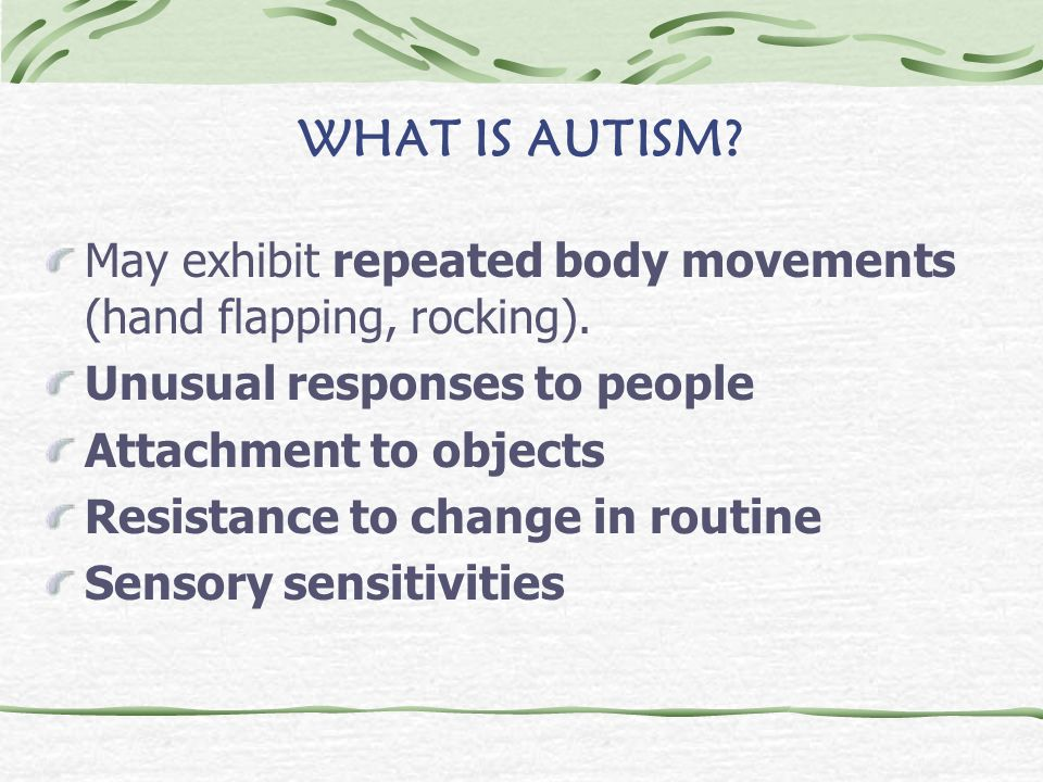 WHAT IS AUTISM May exhibit repeated body movements (hand flapping, rocking). Unusual responses to people.