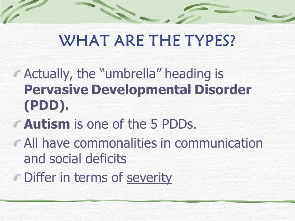WHAT ARE THE TYPES Actually, the umbrella heading is Pervasive Developmental Disorder (PDD). Autism is one of the 5 PDDs.