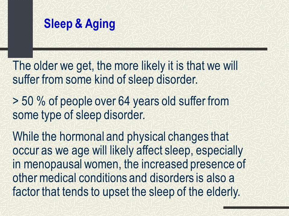 Sleep & Aging The older we get, the more likely it is that we will suffer from some kind of sleep disorder.