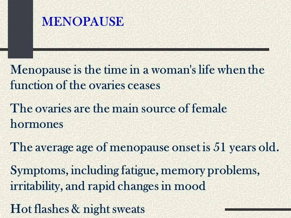 MENOPAUSE Menopause is the time in a woman s life when the function of the ovaries ceases. The ovaries are the main source of female hormones.
