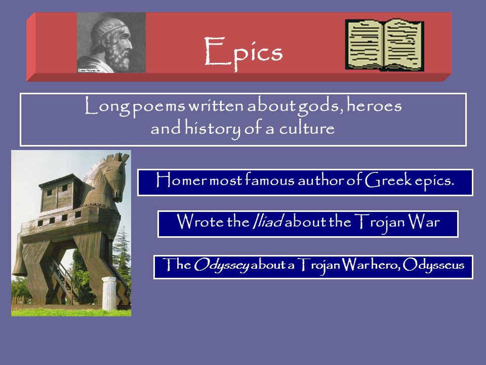 Epics Long poems written about gods, heroes and history of a culture