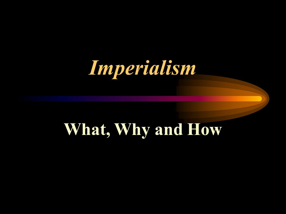 Imperialism What, Why and How