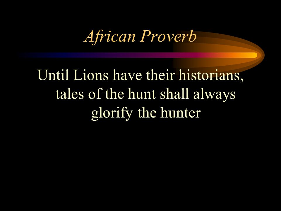 African Proverb Until Lions have their historians, tales of the hunt shall always glorify the hunter.
