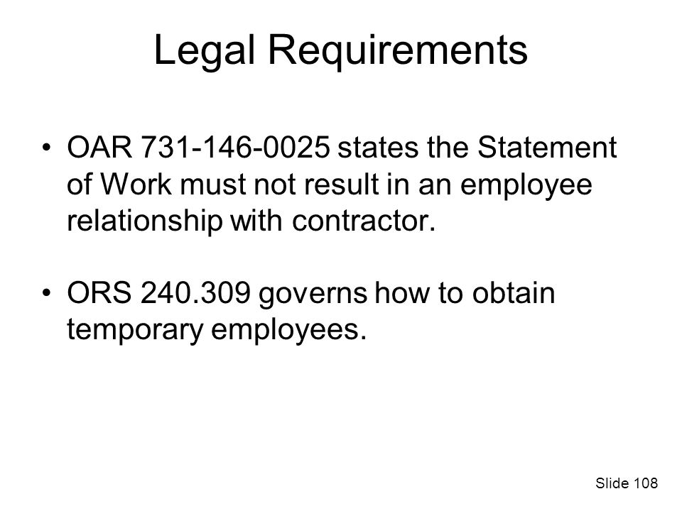 Legal Requirements OAR 731-146-0025 states the Statement of Work must not result in an employee relationship with contractor.