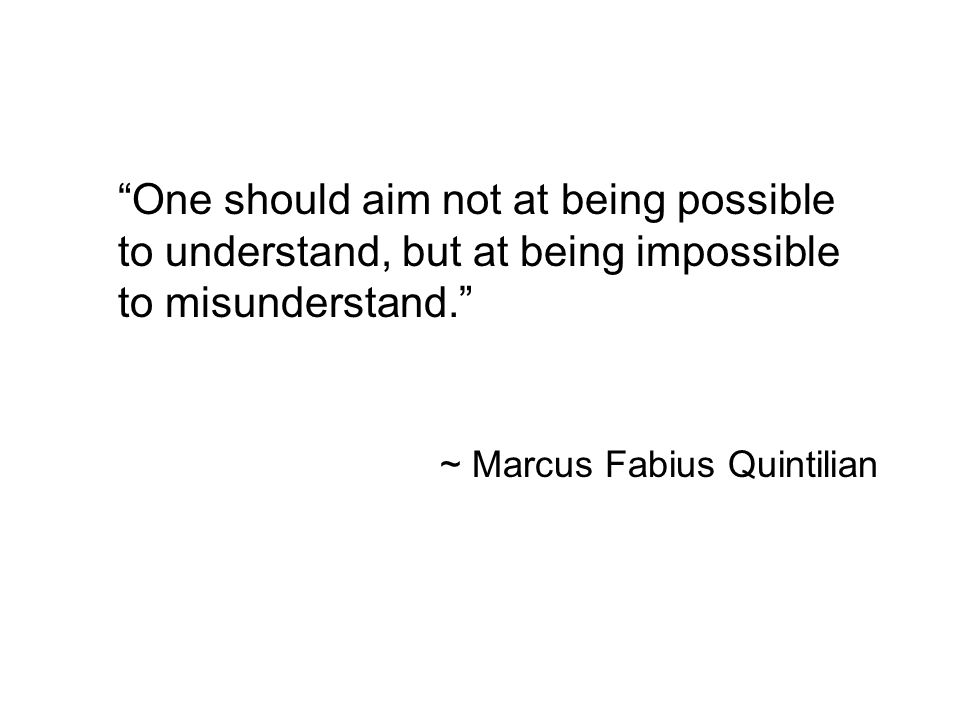 One should aim not at being possible to understand, but at being impossible to misunderstand.